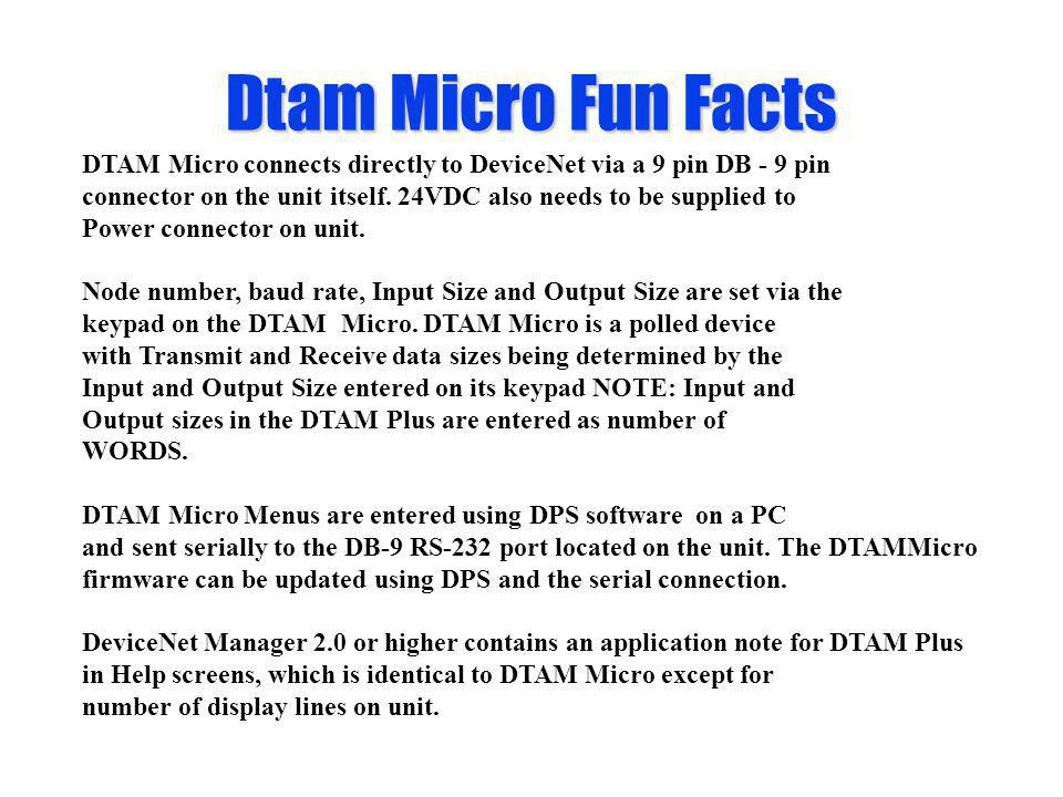 Dtam Micro Fun Facts DTAM Micro connects directly to DeviceNet via a 9 pin DB - 9 pin.