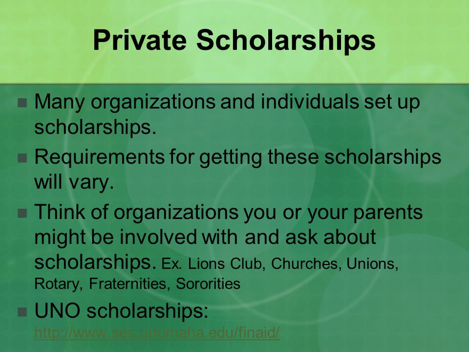 Private Scholarships Many organizations and individuals set up scholarships. Requirements for getting these scholarships will vary.