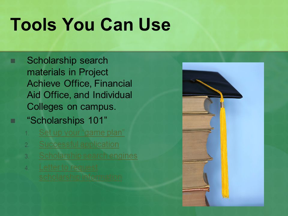 Tools You Can Use Scholarship search materials in Project Achieve Office, Financial Aid Office, and Individual Colleges on campus.