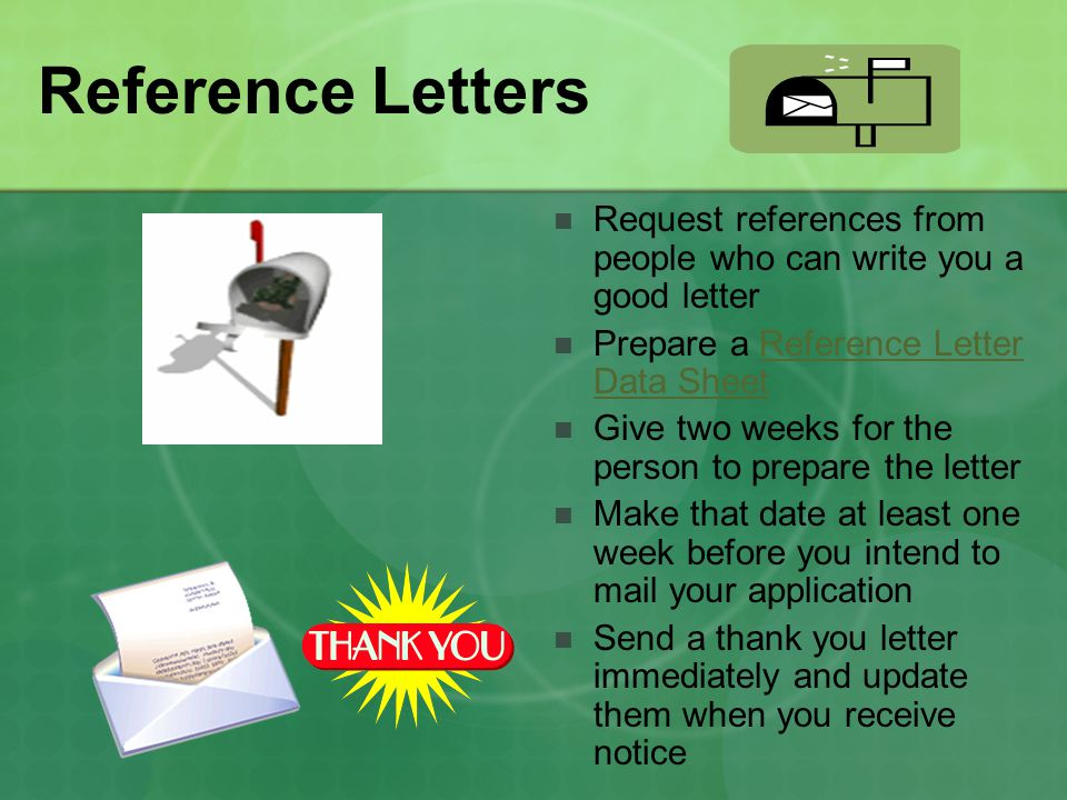 Reference Letters Request references from people who can write you a good letter. Prepare a Reference Letter Data Sheet.
