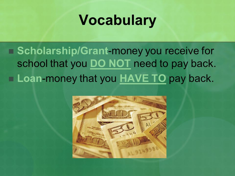 Vocabulary Scholarship/Grant-money you receive for school that you DO NOT need to pay back.