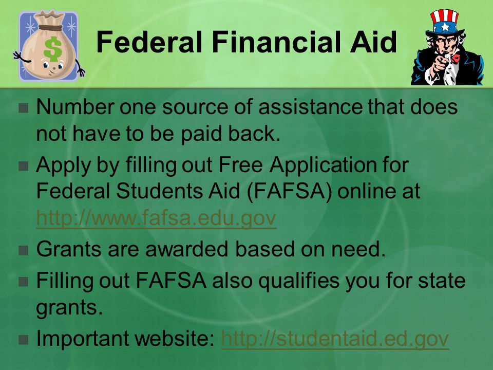 Federal Financial Aid Number one source of assistance that does not have to be paid back.