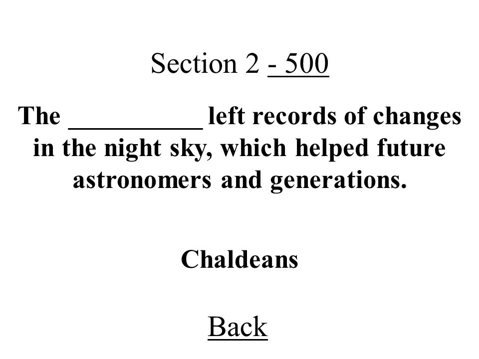 Section 2 - 500 The __________ left records of changes in the night sky, which helped future astronomers and generations.