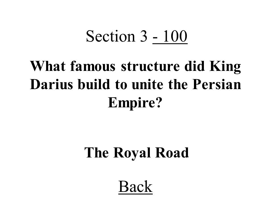 Section 3 - 100 What famous structure did King Darius build to unite the Persian Empire The Royal Road.