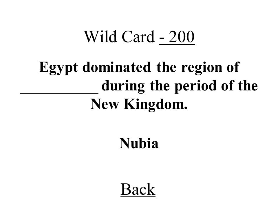 Wild Card - 200 Egypt dominated the region of __________ during the period of the New Kingdom. Nubia.
