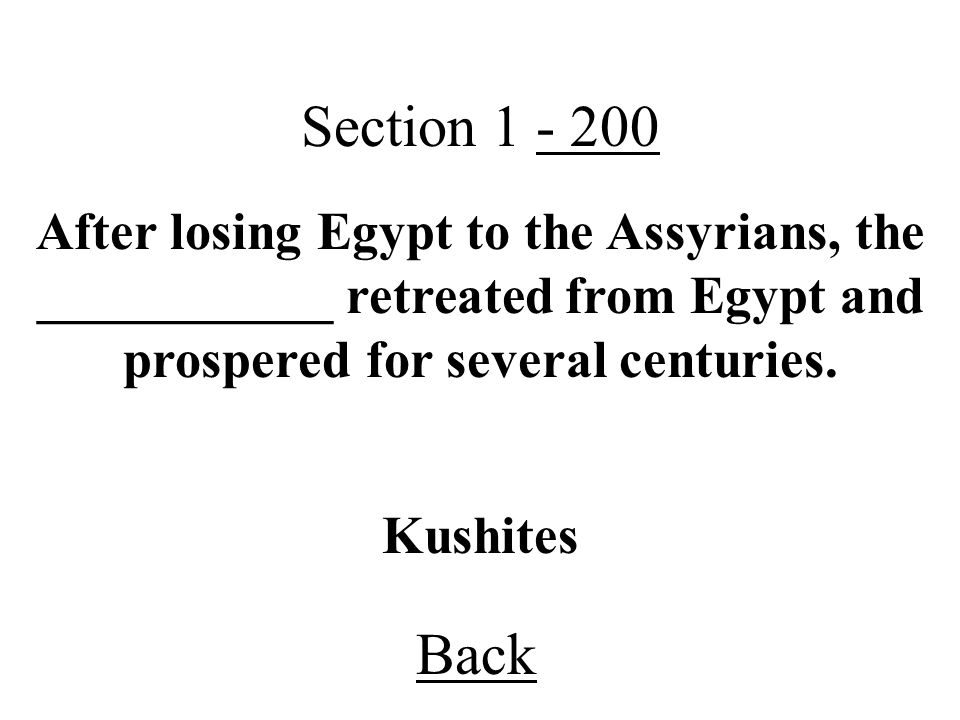 Section 1 - 200 After losing Egypt to the Assyrians, the ___________ retreated from Egypt and prospered for several centuries.