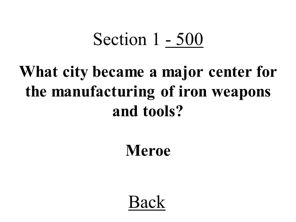 Section 1 - 500 What city became a major center for the manufacturing of iron weapons and tools Meroe.