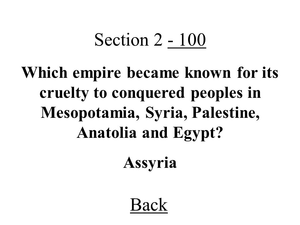 Section 2 - 100 Which empire became known for its cruelty to conquered peoples in Mesopotamia, Syria, Palestine, Anatolia and Egypt