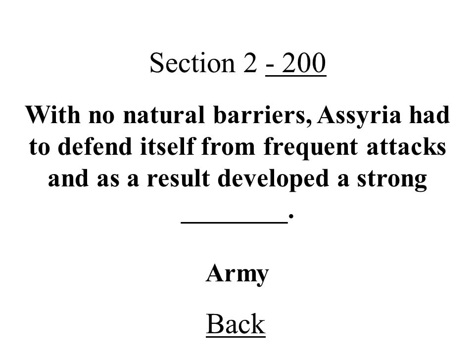 Section 2 - 200 With no natural barriers, Assyria had to defend itself from frequent attacks and as a result developed a strong ________.