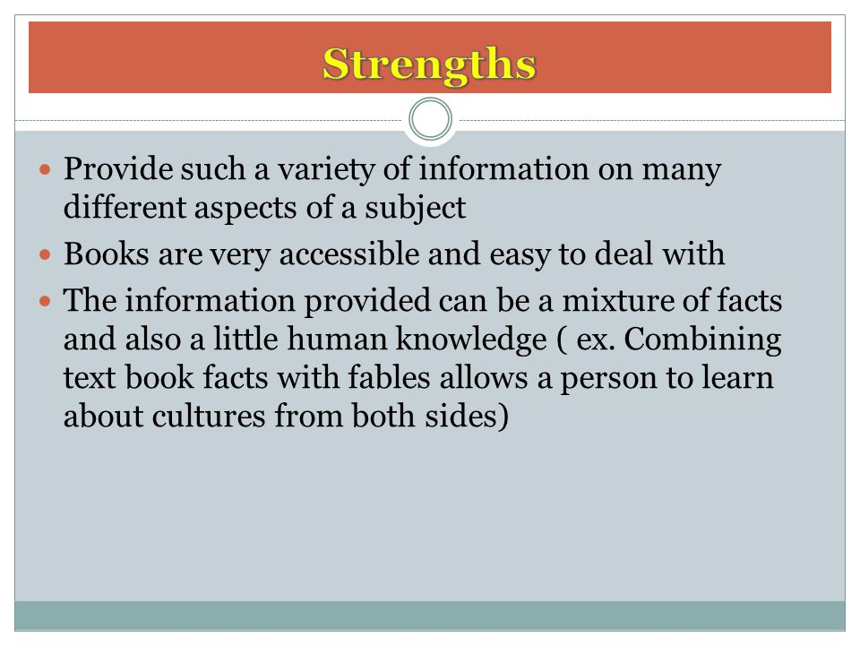 Strengths Provide such a variety of information on many different aspects of a subject. Books are very accessible and easy to deal with.