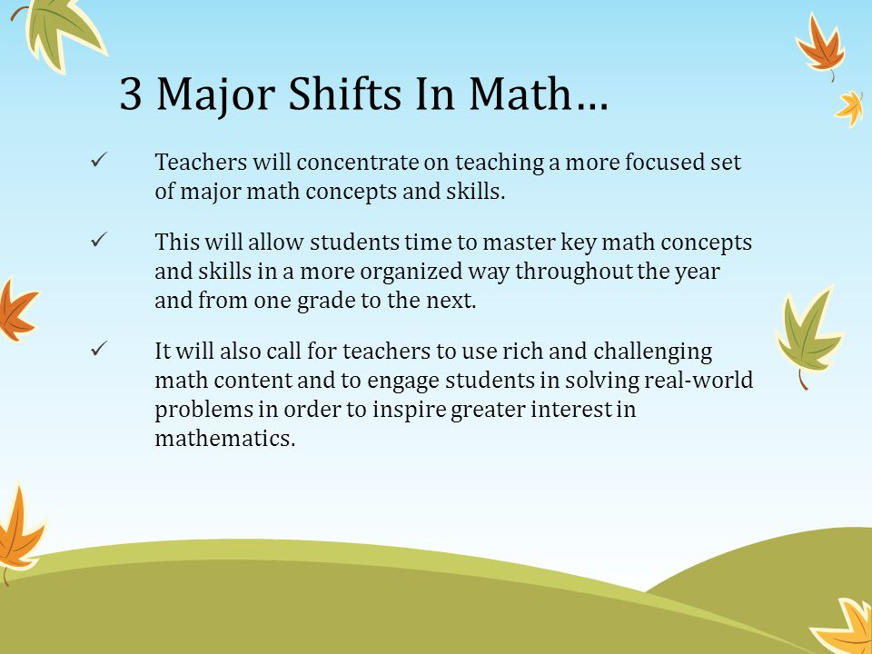 3 Major Shifts In Math… Teachers will concentrate on teaching a more focused set of major math concepts and skills.