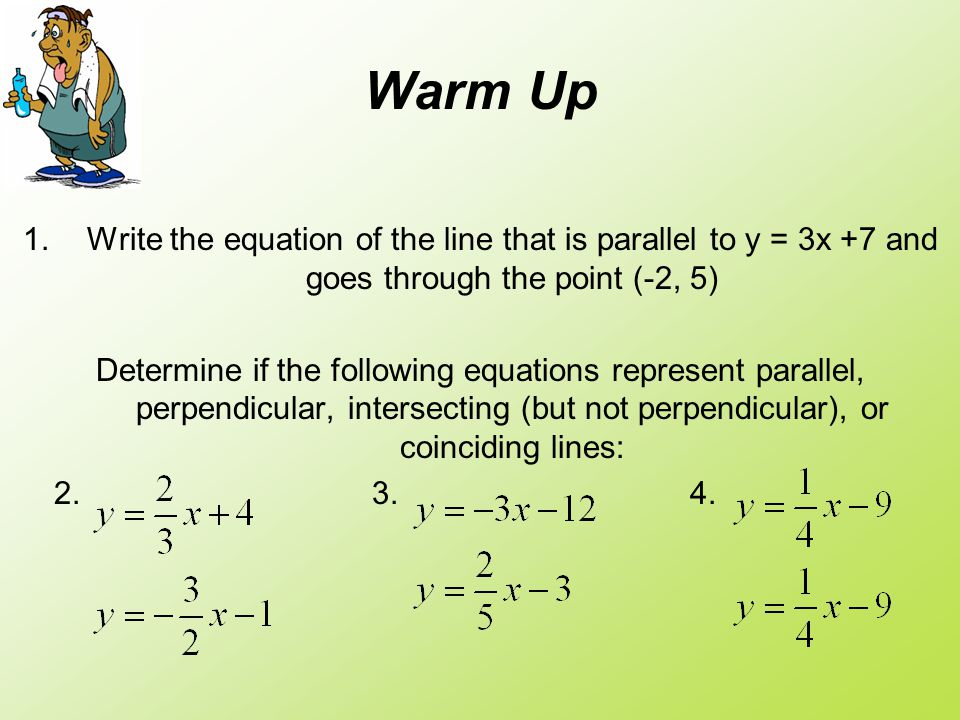 Warm Up Write the equation of the line that is parallel to y = 3x +7 and goes through the point (-2, 5)