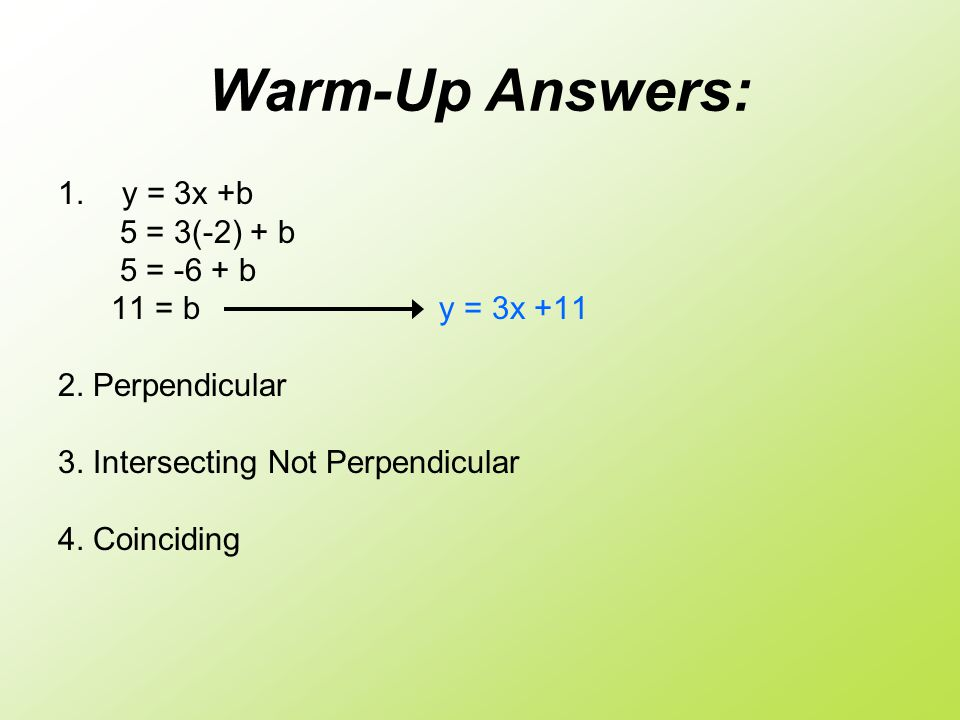 Warm-Up Answers: y = 3x +b 5 = 3(-2) + b 5 = -6 + b 11 = b y = 3x +11