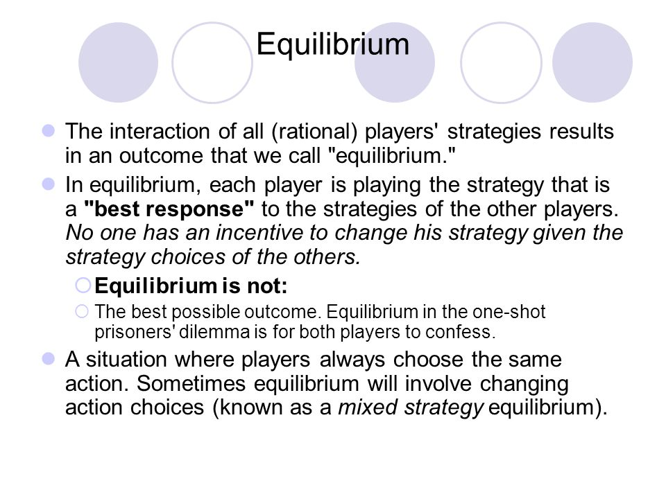 Equilibrium The interaction of all (rational) players strategies results in an outcome that we call equilibrium.