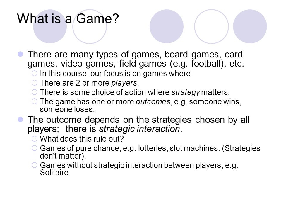 What is a Game There are many types of games, board games, card games, video games, field games (e.g. football), etc.