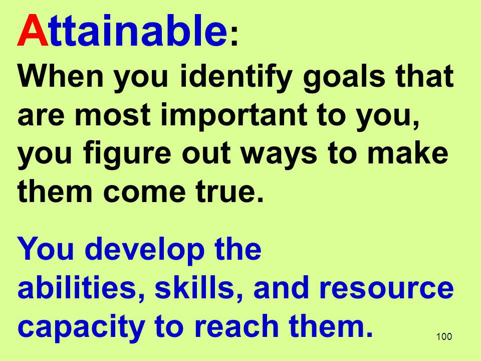 Attainable: When you identify goals that are most important to you, you figure out ways to make them come true.