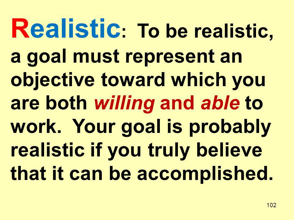 Realistic: To be realistic, a goal must represent an objective toward which you are both willing and able to work.