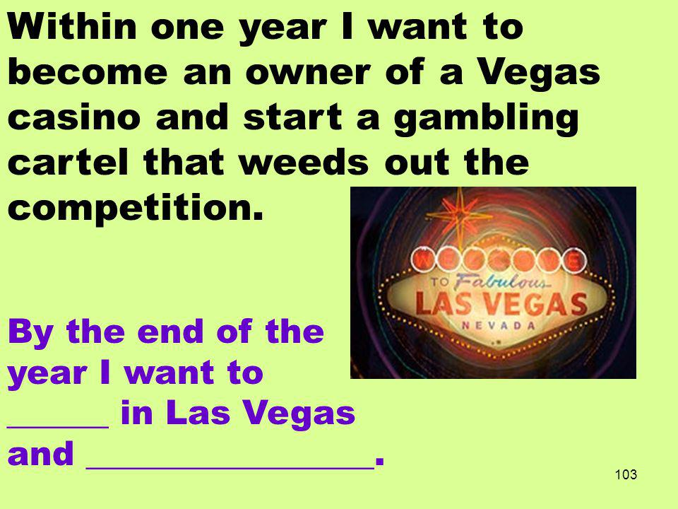 Within one year I want to become an owner of a Vegas casino and start a gambling cartel that weeds out the competition.