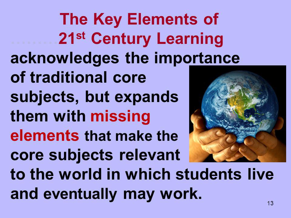 The Key Elements of ………21st Century Learning acknowledges the importance of traditional core subjects, but expands them with missing elements that make the core subjects relevant to the world in which students live and eventually may work.