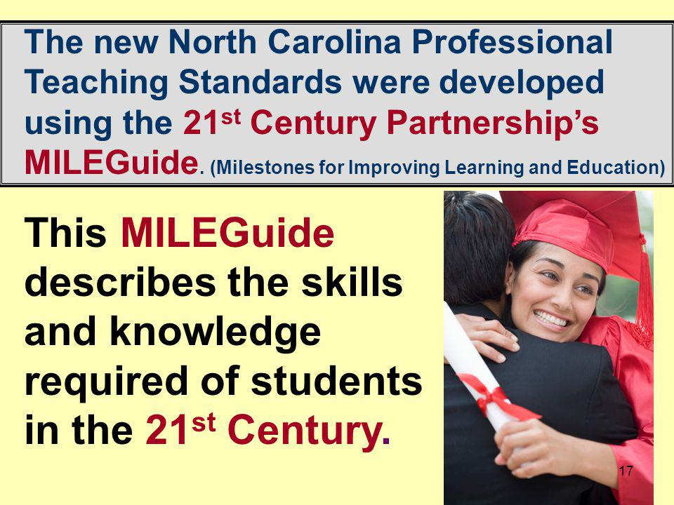 The new North Carolina Professional Teaching Standards were developed using the 21st Century Partnership's MILEGuide. (Milestones for Improving Learning and Education)