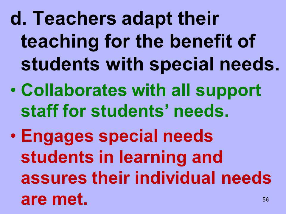 d. Teachers adapt their teaching for the benefit of students with special needs.