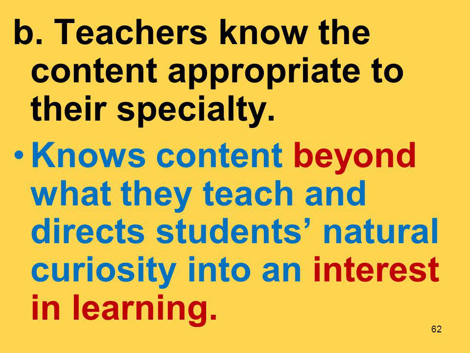 b. Teachers know the content appropriate to their specialty.