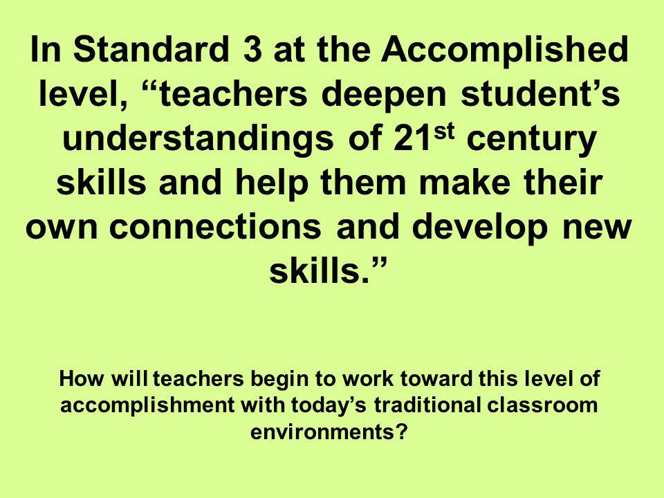 In Standard 3 at the Accomplished level, teachers deepen student's understandings of 21st century skills and help them make their own connections and develop new skills.