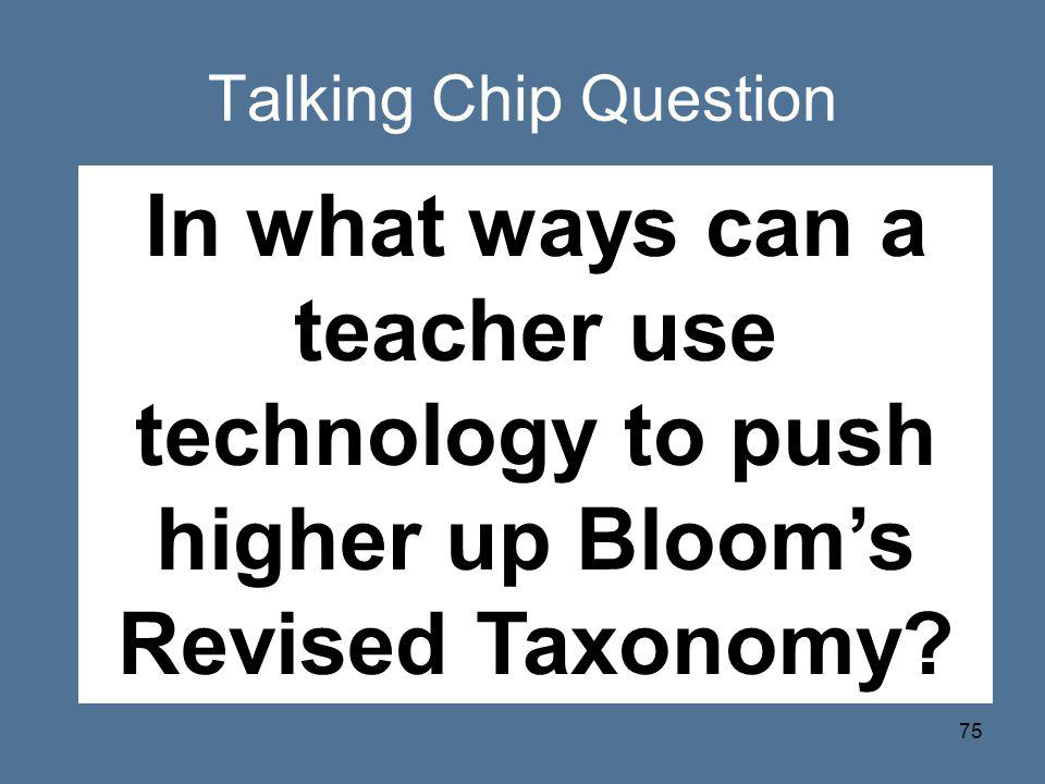 Talking Chip Question In what ways can a teacher use technology to push higher up Bloom's Revised Taxonomy