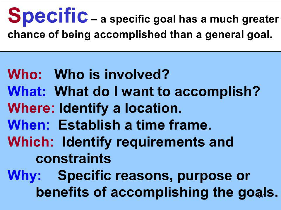 Specific – a specific goal has a much greater chance of being accomplished than a general goal.