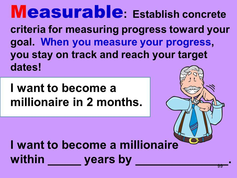 Measurable: Establish concrete criteria for measuring progress toward your goal. When you measure your progress, you stay on track and reach your target dates!