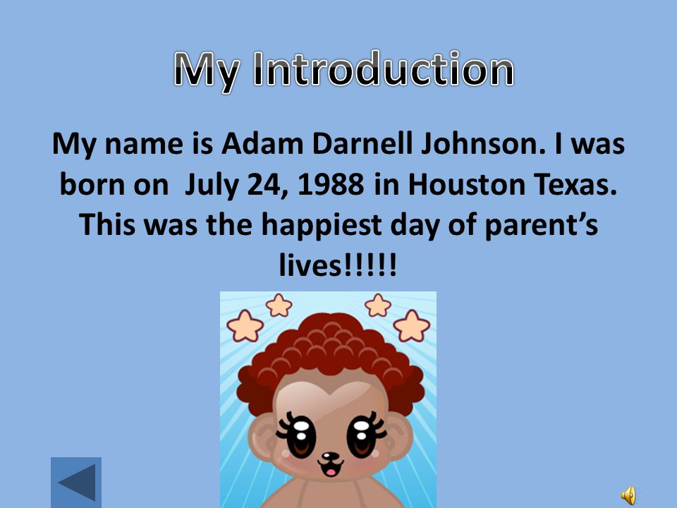 My Introduction My name is Adam Darnell Johnson. I was born on July 24, 1988 in Houston Texas. This was the happiest day of parent's lives!!!!!