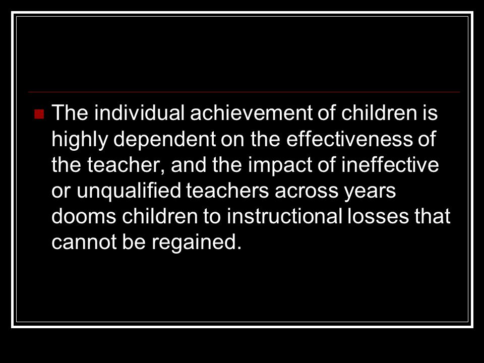 The individual achievement of children is highly dependent on the effectiveness of the teacher, and the impact of ineffective or unqualified teachers across years dooms children to instructional losses that cannot be regained.