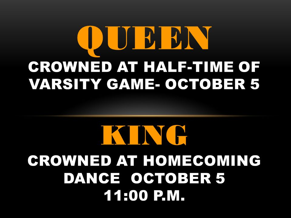 QUEEN CROWNED AT HALF-TIME OF VARSITY GAME- OCTOBER 5 KING CROWNED AT HOMECOMING DANCE OCTOBER 5 11:00 p.m.