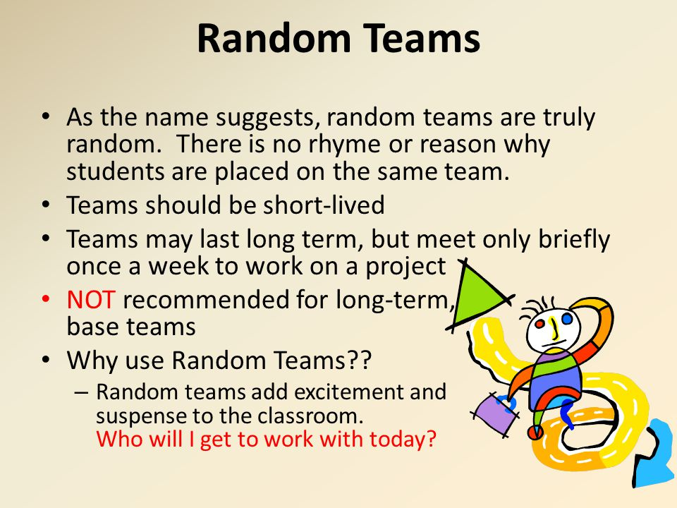 Random Teams As the name suggests, random teams are truly random. There is no rhyme or reason why students are placed on the same team.
