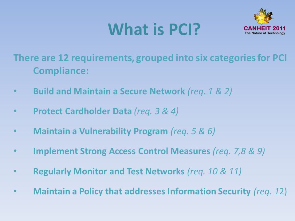 What is PCI There are 12 requirements, grouped into six categories for PCI Compliance: Build and Maintain a Secure Network (req. 1 & 2)
