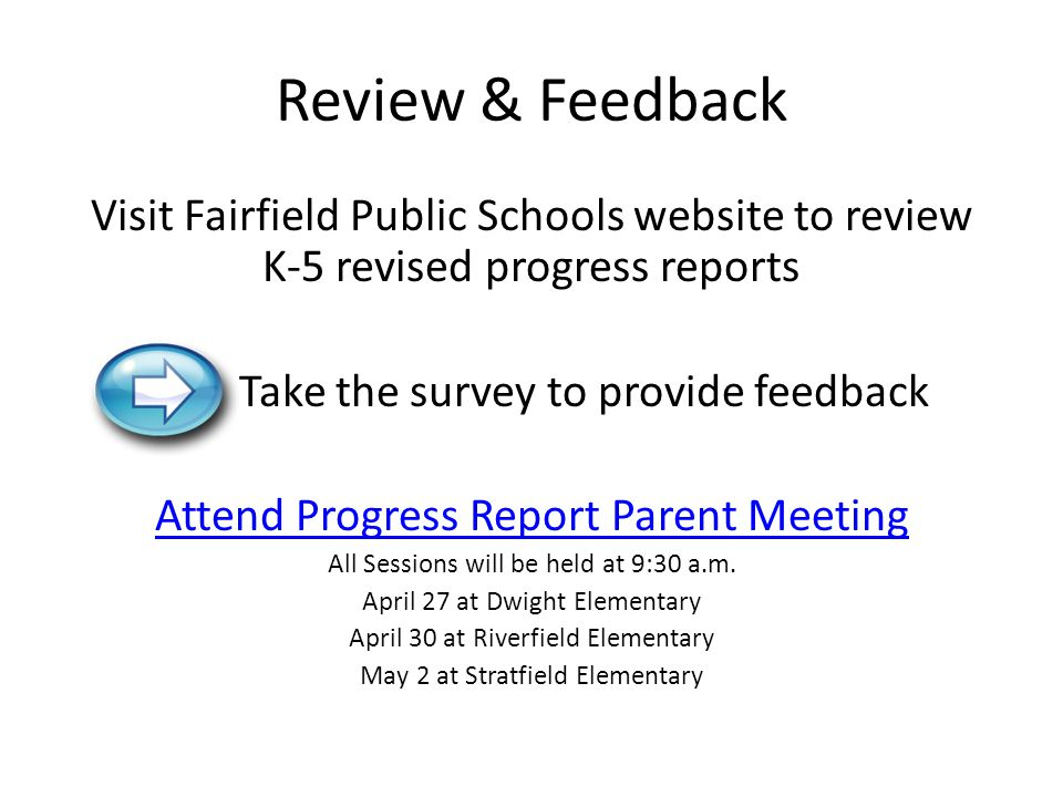 Review & Feedback Visit Fairfield Public Schools website to review K-5 revised progress reports. Take the survey to provide feedback.