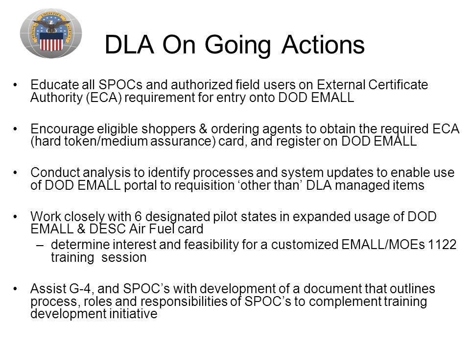 DLA On Going Actions Educate all SPOCs and authorized field users on External Certificate Authority (ECA) requirement for entry onto DOD EMALL.
