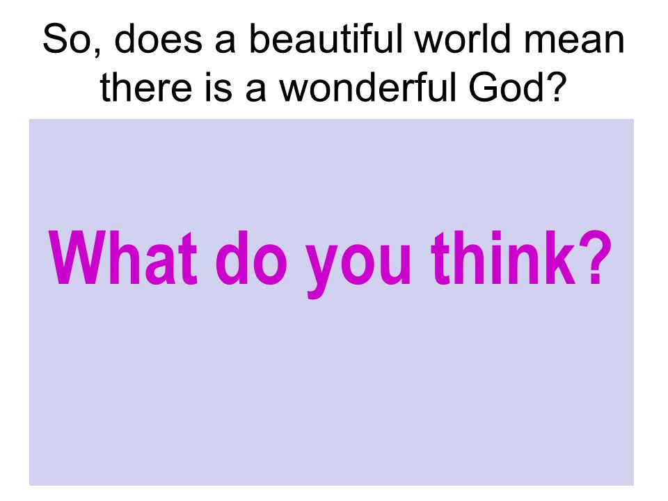 So, does a beautiful world mean there is a wonderful God