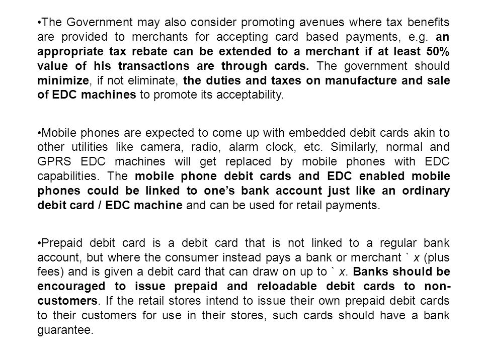 The Government may also consider promoting avenues where tax benefits are provided to merchants for accepting card based payments, e.g. an appropriate tax rebate can be extended to a merchant if at least 50% value of his transactions are through cards. The government should minimize, if not eliminate, the duties and taxes on manufacture and sale of EDC machines to promote its acceptability.