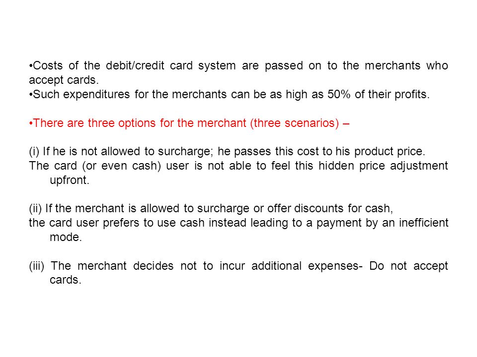 Costs of the debit/credit card system are passed on to the merchants who accept cards.