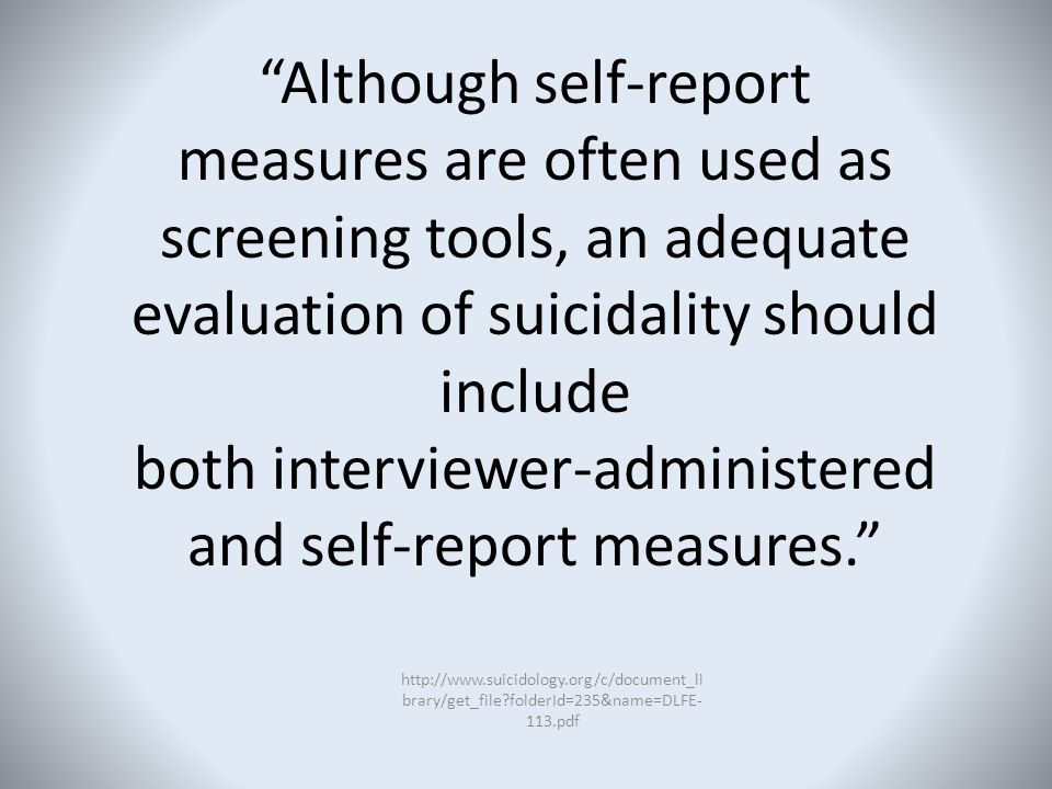 Although self-report measures are often used as screening tools, an adequate evaluation of suicidality should include both interviewer-administered and self-report measures.