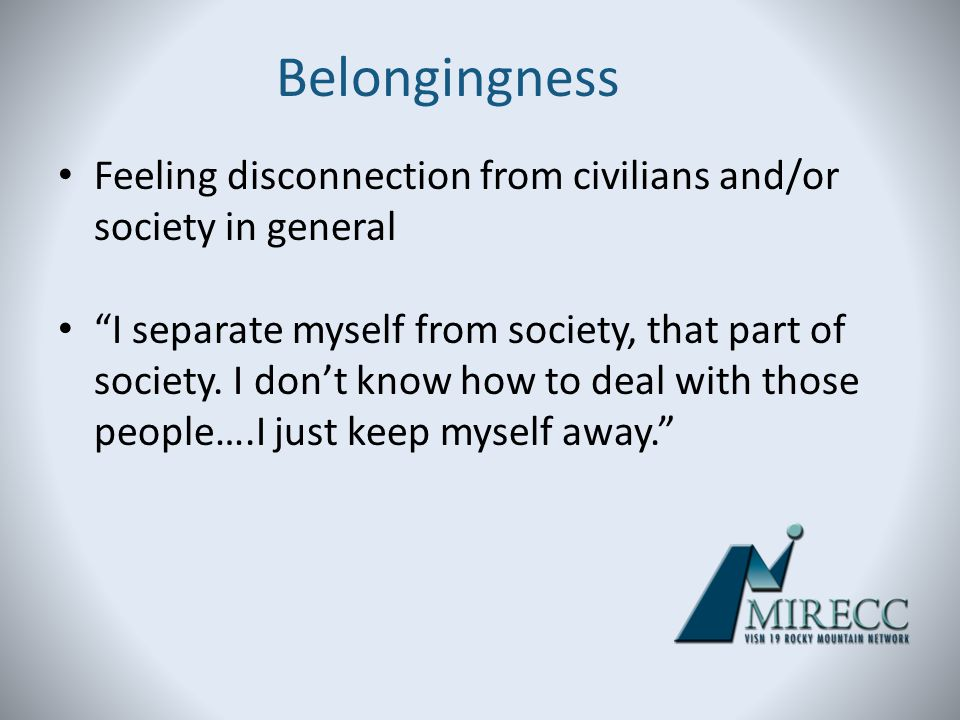 Belongingness Feeling disconnection from civilians and/or society in general.