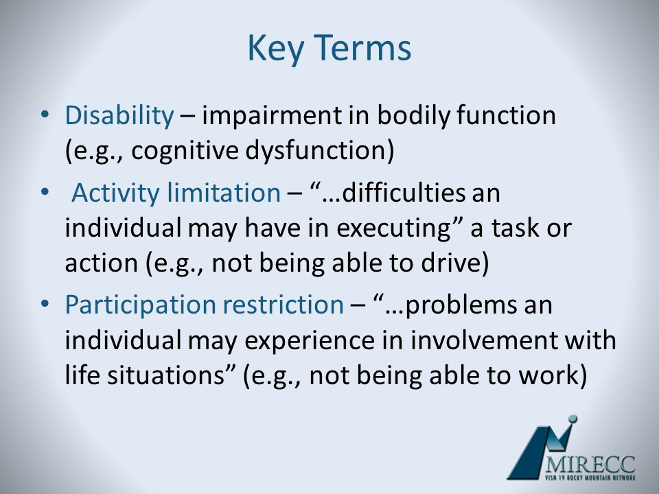 Key Terms Disability – impairment in bodily function (e.g., cognitive dysfunction)