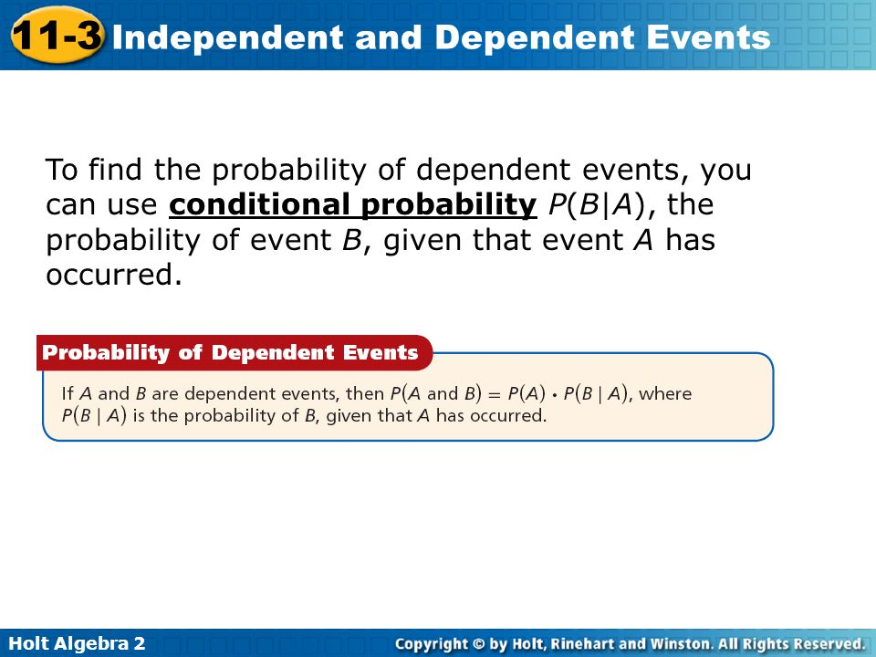 To find the probability of dependent events, you can use conditional probability P(B|A), the probability of event B, given that event A has occurred.
