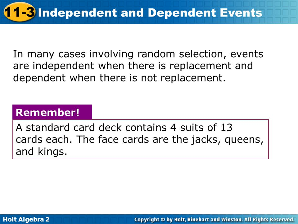 In many cases involving random selection, events are independent when there is replacement and dependent when there is not replacement.