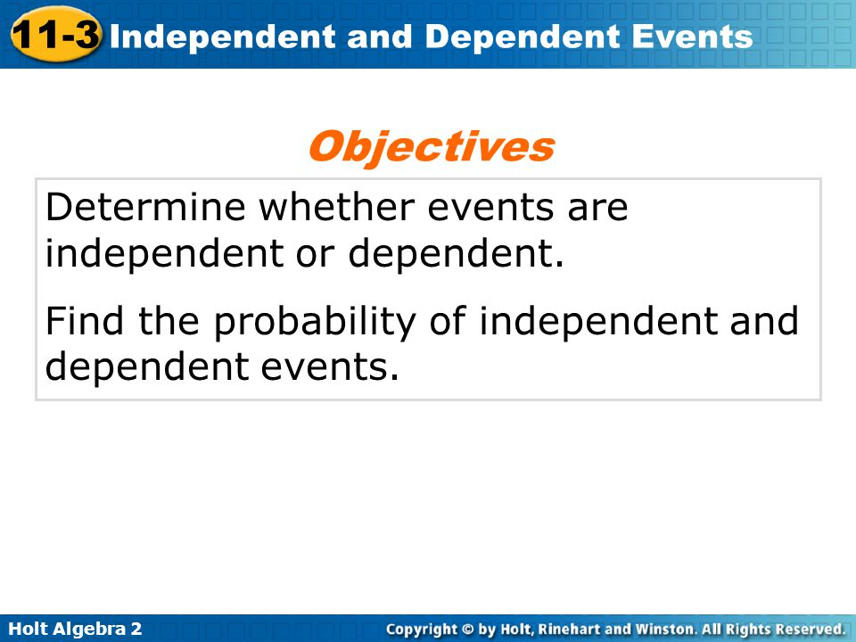 Objectives Determine whether events are independent or dependent.