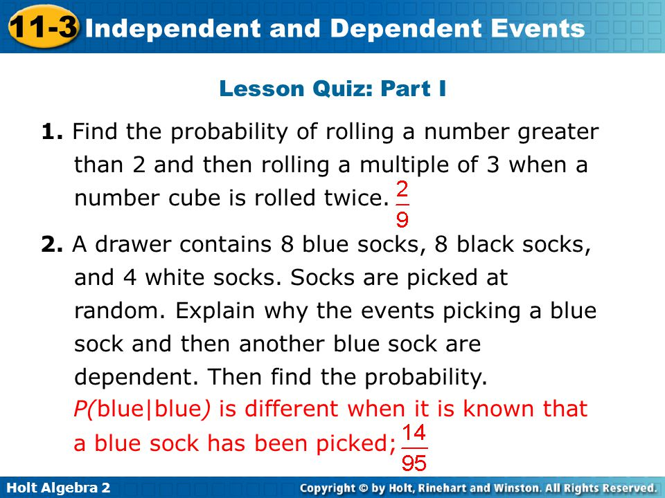 Lesson Quiz: Part I 1. Find the probability of rolling a number greater than 2 and then rolling a multiple of 3 when a number cube is rolled twice.