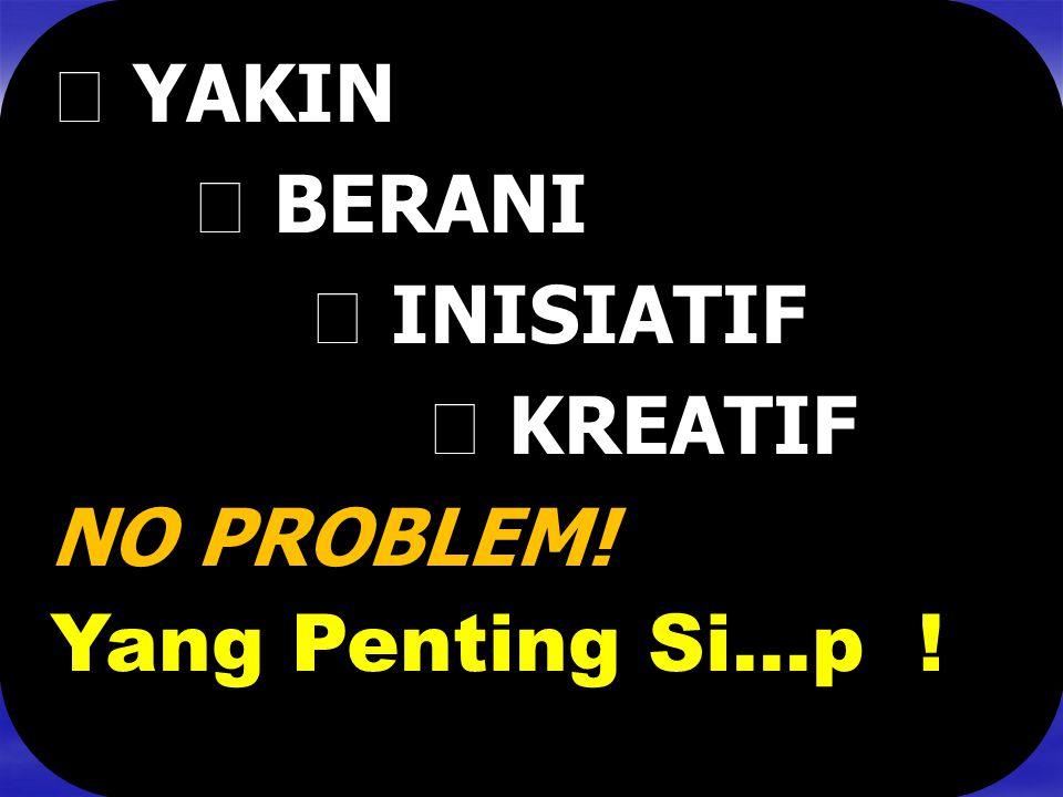  YAKIN  BERANI  INISIATIF  KREATIF NO PROBLEM! Yang Penting Si…p !