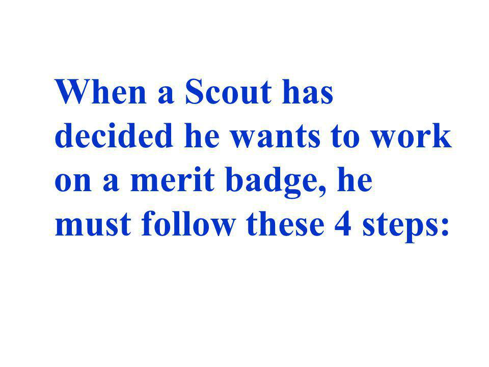When a Scout has decided he wants to work on a merit badge, he must follow these 4 steps:
