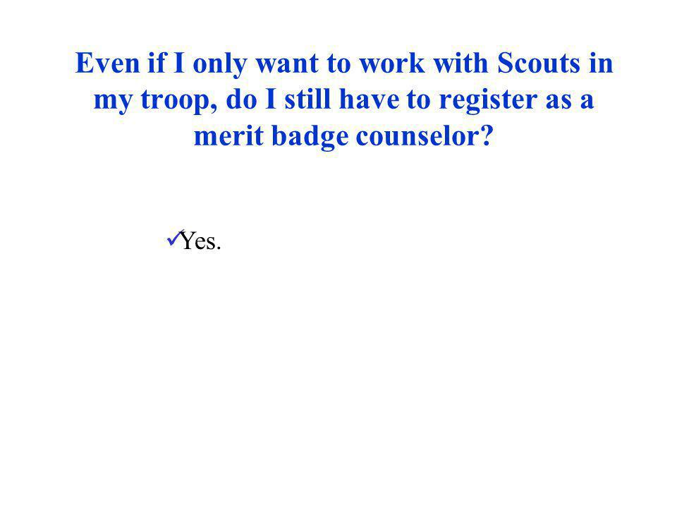 Even if I only want to work with Scouts in my troop, do I still have to register as a merit badge counselor